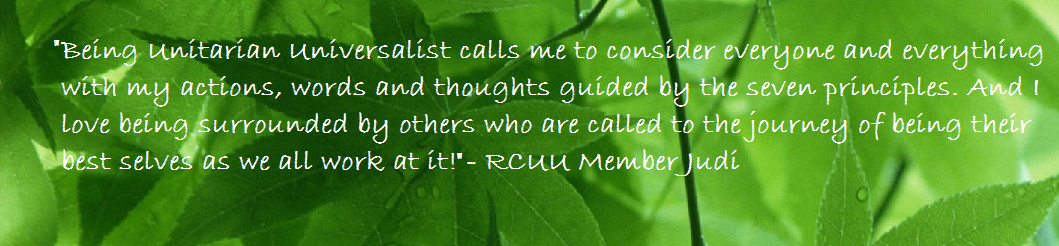 Being Unitarian Universalist calls me to consider everyone and everything with my actions, words, and thoughts guided by the seven principles. And I love being surrounded by others who are called to the journey of being their best selves as we all work at it! -RCUU Member Judi