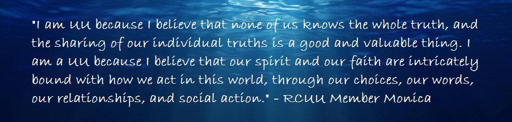 I am UU because I believe that none of us knows the whole truth, and the sharing of our individual truths is a good and valuable thing. I am a UU because I believe that our spirit and our faith are intricately bound with how we act in this world, through our choices, our words, our relationships, and social action. -RCUU Member Paula