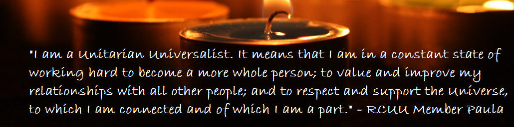 I am a Unitarian Universalist. It means that I am in a constant state of working hard to become a more whole person; to value and improve my relationships with all other people; and to respect and support the Universe, to which I am connected and of which I am a part. - RCUU Member Paula